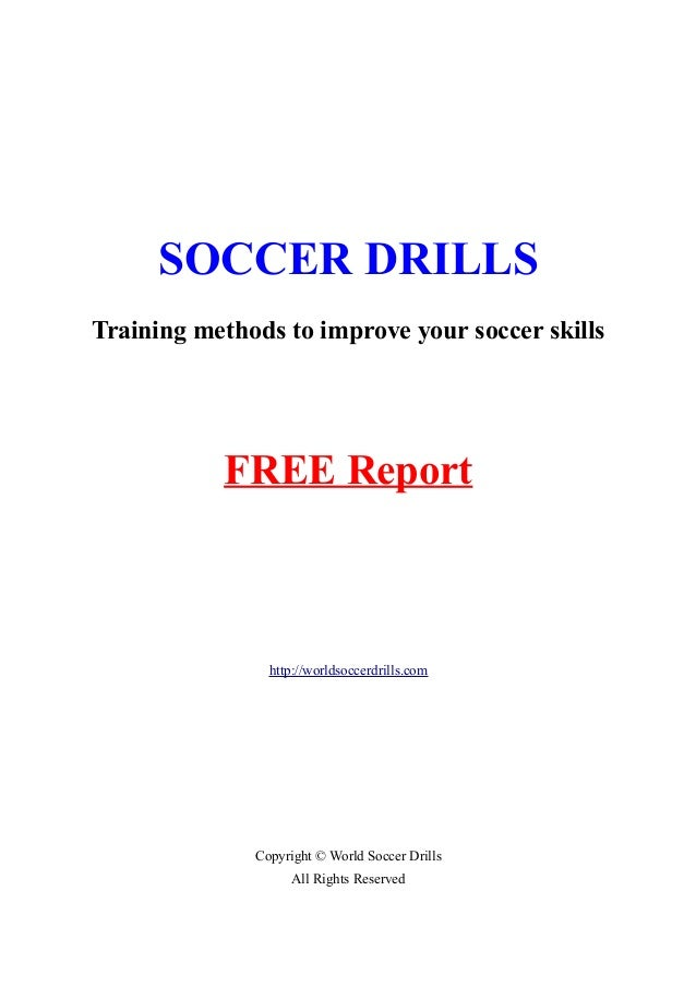 SOCCER DRILLS Training methods to improve your soccer skills FREE Report http://worldsoccerdrills.com Copyright © World So...