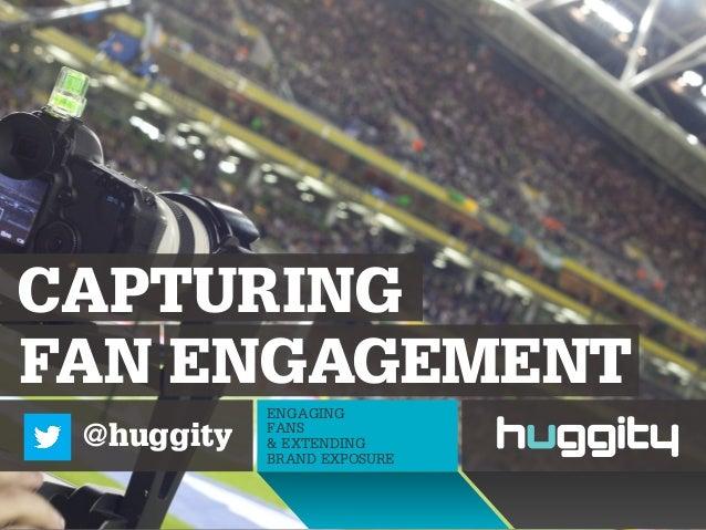 FAN ENGAGEMENTCAPTURINGENGAGINGFANS& EXTENDINGBRAND EXPOSURE@huggity
