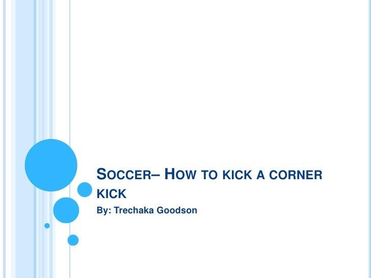 SOCCER– HOW TO KICK A CORNERKICKBy: Trechaka Goodson