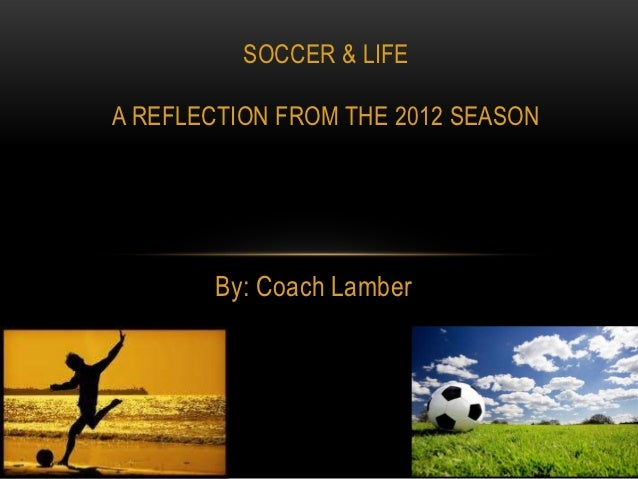 SOCCER & LIFEA REFLECTION FROM THE 2012 SEASON       By: Coach Lamber