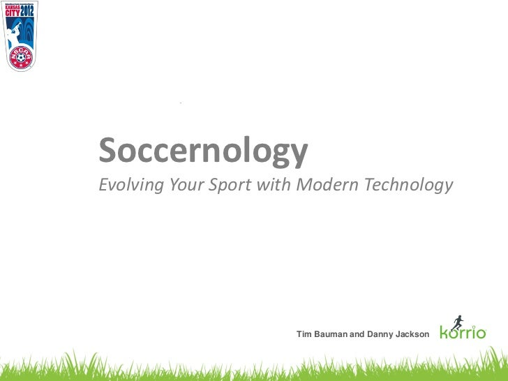 SoccernologyEvolving Your Sport with Modern Technology                       Tim Bauman and Danny Jackson