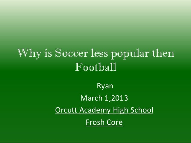 Why is Soccer less popular then          Football                  Ryan              March 1,2013       Orcutt Academy Hig...