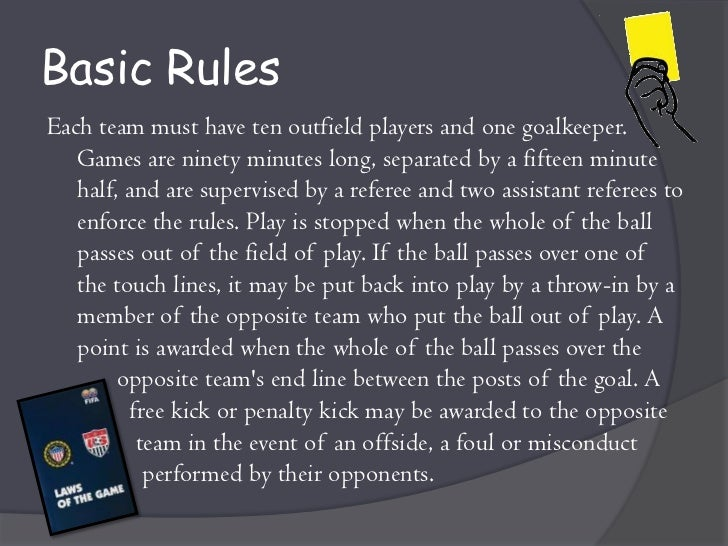 basic soccer rules for beginners How to play soccer three parts: building essential skills advancing your skills and style playing according to the rules community q&a soccer (or football/fútbol) is a fun, competitive game and the most widely-played sport in the world.