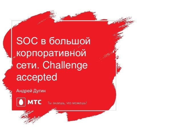 Андрей Дугин SOC в большой корпоративной сети. Challenge accepted