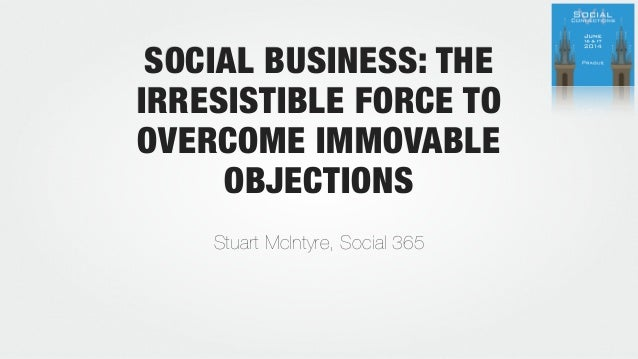 SOCIAL BUSINESS: THE IRRESISTIBLE FORCE TO OVERCOME IMMOVABLE OBJECTIONS Stuart McIntyre, Social 365