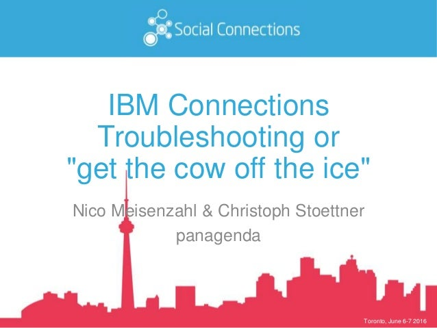 "Toronto, June 6-7 2016 IBM Connections Troubleshooting or ""get the cow off the ice"" Nico Meisenzahl & Christoph Stoettner ..."