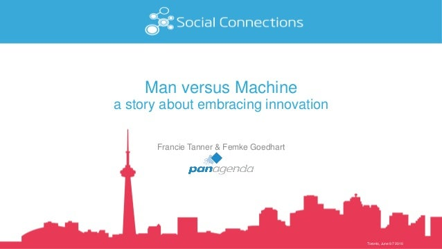 Toronto, June 6-7 2016 Man versus Machine a story about embracing innovation Francie Tanner & Femke Goedhart