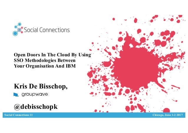 Social Connections 11 Chicago, June 1-2 2017 Open Doors In The Cloud By Using SSO Methodologies Between Your Organisation ...