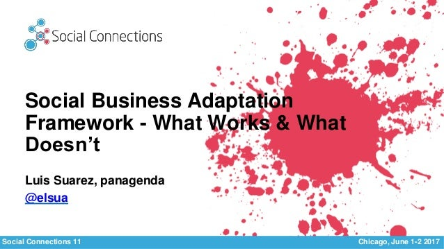 Social Connections 11 Chicago, June 1-2 2017 Social Business Adaptation Framework - What Works & What Doesn't Luis Suarez,...