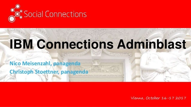 Vienna, October 16-17 2017 IBM Connections Adminblast Nico Meisenzahl, panagenda Christoph Stoettner, panagenda