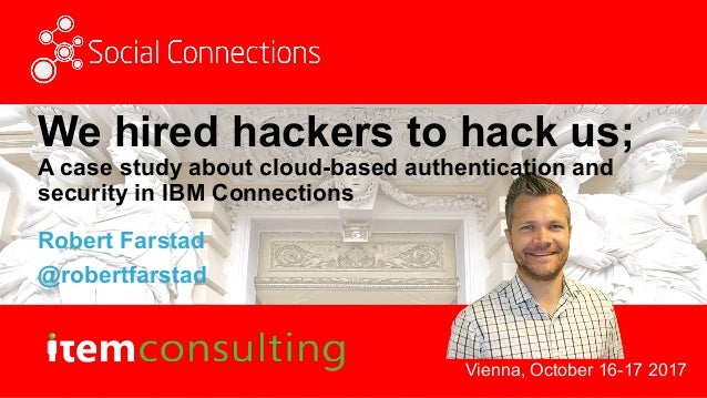 Vienna, October 16-17 2017 We hired hackers to hack us; A case study about cloud-based authentication and security in IBM ...