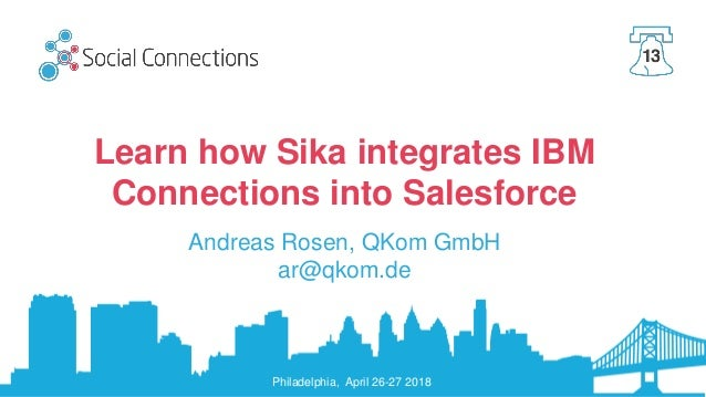 Philadelphia, April 26-27 2018 Learn how Sika integrates IBM Connections into Salesforce Andreas Rosen, QKom GmbH ar@qkom....
