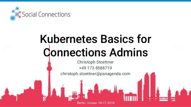 1 @stoeps Social Connections 14 #kubernetes101 Kubernetes Basics for Connections Admins Christoph Stoettner +49 173 858871...