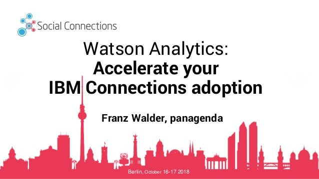 Berlin, October 16-17 2018 Watson Analytics: Accelerate your IBM Connections adoption Franz Walder, panagenda