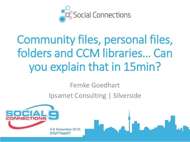 Community files, personal files, folders and CCM libraries… Can you explain that in 15min? Femke Goedhart Ipsamet Consulti...
