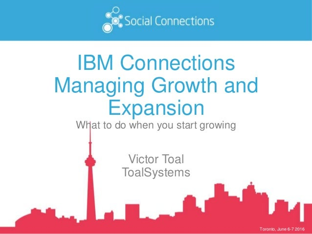 Toronto, June 6-7 2016 IBM Connections Managing Growth and Expansion What to do when you start growing Victor Toal ToalSys...