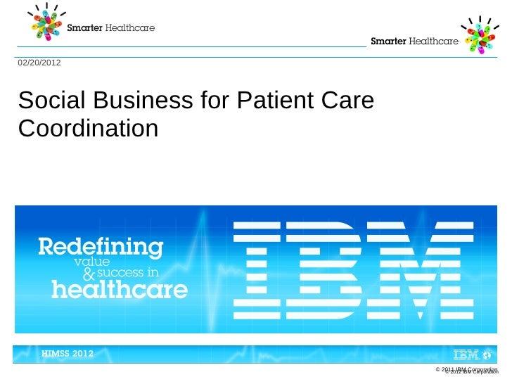02/20/2012Social Business for Patient CareCoordination                                   © 2011 IBM Corporation           ...