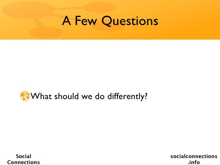 A Few Questions       What should we do differently?   Social                               socialconnectionsConnections  ...