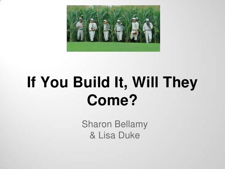 If You Build It, Will They        Come?        Sharon Bellamy         & Lisa Duke
