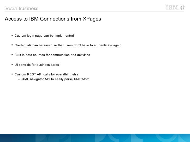 Access to IBM Connections from XPages   Custom login page can be implemented   Credentials can be saved so that users do...