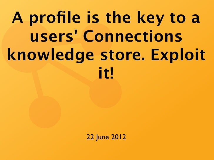 A profile is the key to a   users Connectionsknowledge store. Exploit            it!          22 June 2012