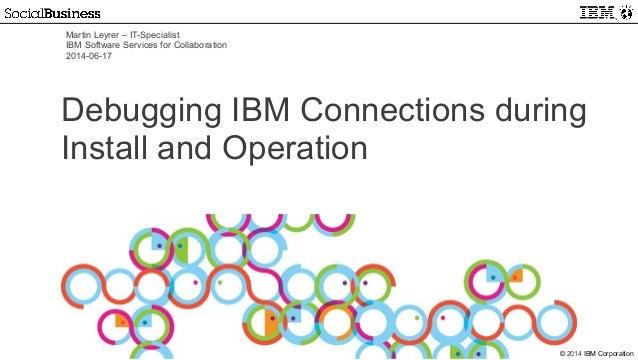 © 2014 IBM Corporation Martin Leyrer – IT-Specialist IBM Software Services for Collaboration 2014-06-17 Debugging IBM Conn...