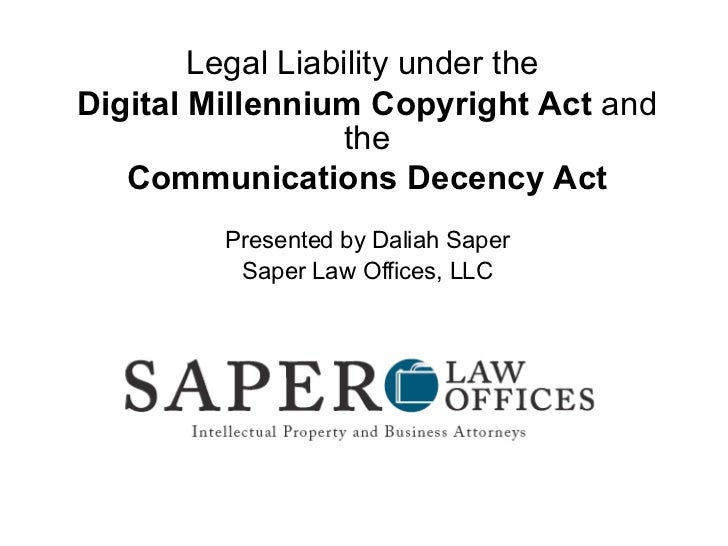 Legal Liability under the  Digital Millennium Copyright Act  and the Communications Decency Act Presented by Daliah Saper ...