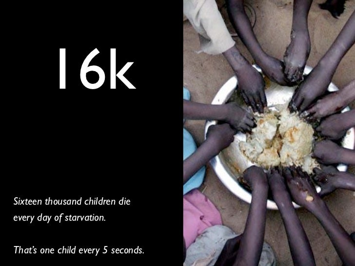 16kSixteen thousand children dieevery day of starvation.That's one child every 5 seconds.