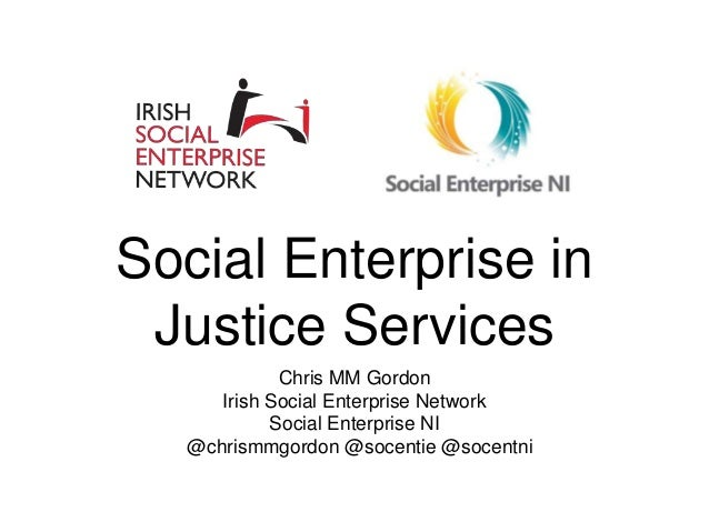 Social Enterprise in Justice Services Chris MM Gordon Irish Social Enterprise Network Social Enterprise NI @chrismmgordon ...