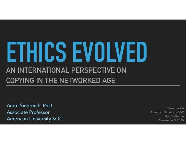 ETHICS EVOLVEDAN INTERNATIONAL PERSPECTIVE ON COPYING IN THE NETWORKED AGE Aram Sinnreich, PhD Associate Professor Ameri...