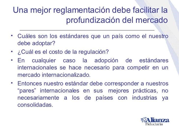Una mejor reglamentación debe facilitar la profundización del mercado <ul><li>Cuáles son los estándares que un país como e...