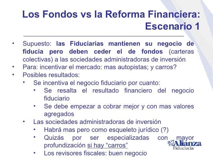 Los Fondos vs la Reforma Financiera: Escenario 1 <ul><li>Supuesto:  las Fiduciarias mantienen su negocio de fiducia pero d...