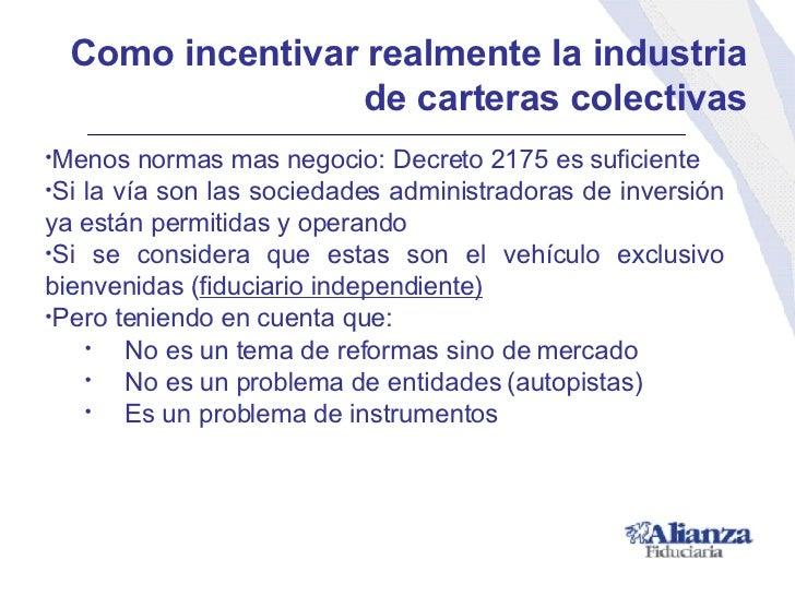 Como incentivar realmente la industria de carteras colectivas <ul><li>Menos normas mas negocio: Decreto 2175 es suficiente...