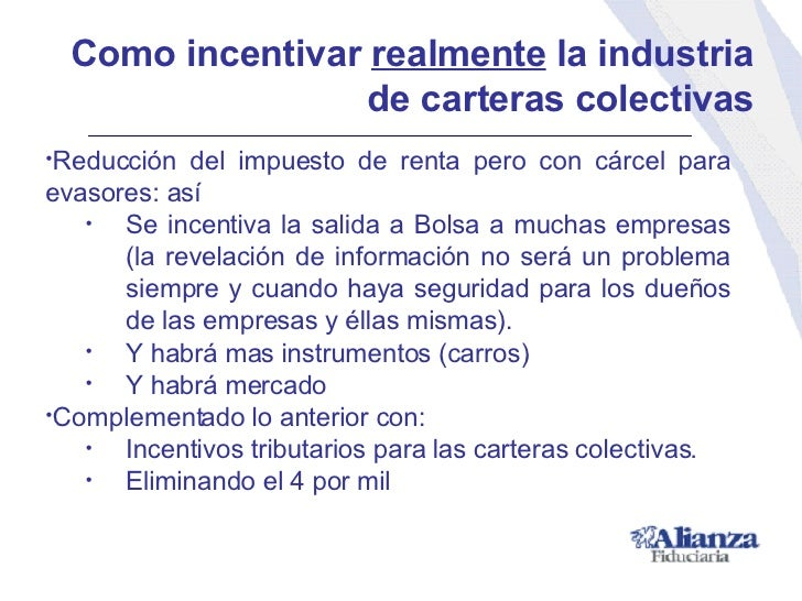 Como incentivar  realmente  la industria de carteras colectivas <ul><li>Reducción del impuesto de renta pero con cárcel pa...