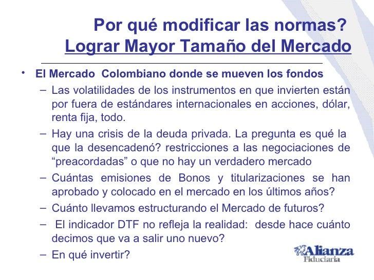 Por qué modificar las normas?  Lograr Mayor Tamaño del Mercado <ul><li>El Mercado  Colombiano donde se mueven los fondos <...