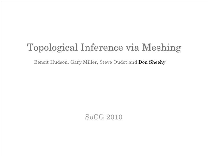 Topological Inference via Meshing  Benoit Hudson, Gary Miller, Steve Oudot and Don Sheehy                          SoCG 20...