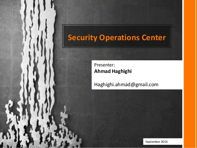 Security Operations Center Presenter: Ahmad Haghighi Haghighi.ahmad@gmail.com September 2014