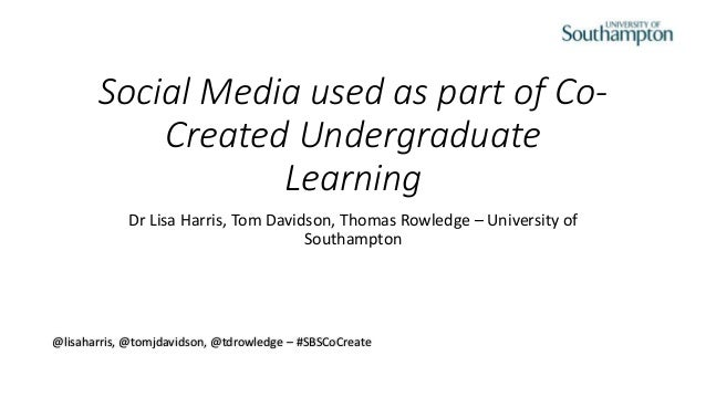 Social Media used as part of Co- Created Undergraduate Learning Dr Lisa Harris, Tom Davidson, Thomas Rowledge – University...