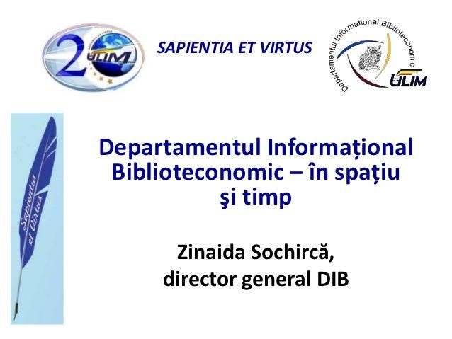 SAPIENTIA ET VIRTUSDepartamentul Informaţional Biblioteconomic – în spaţiu           şi timp      Zinaida Sochircă,     di...