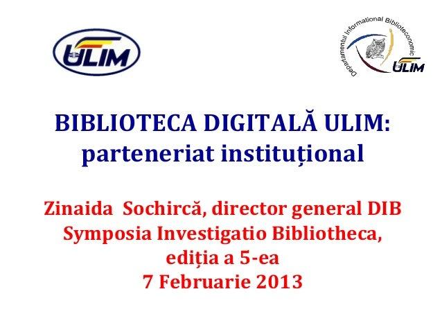 BIBLIOTECA DIGITALĂ ULIM:   parteneriat instituţionalZinaida Sochircă, director general DIB  Symposia Investigatio Bibliot...