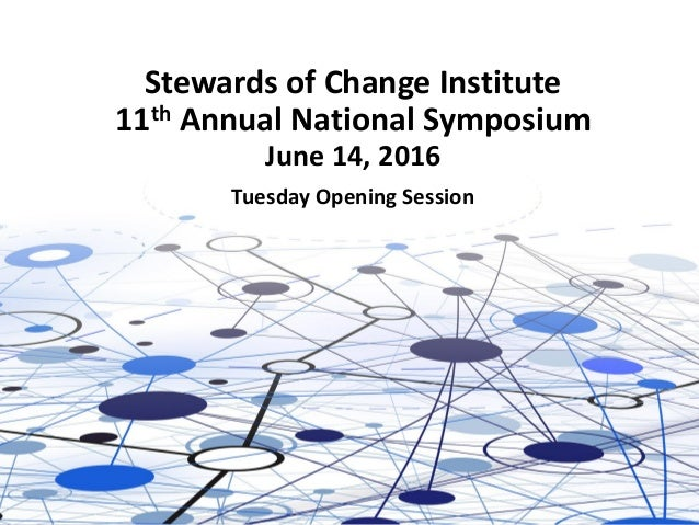 Stewards of Change Institute 11th Annual National Symposium June 14, 2016 Tuesday Opening Session