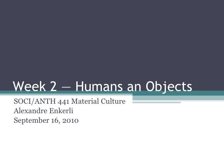 Week 2 — Humans an Objects <ul><li>SOCI/ANTH 441 Material Culture </li></ul><ul><li>Alexandre Enkerli </li></ul><ul><li>Se...
