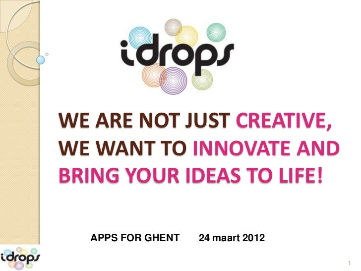 WE ARE NOT JUST CREATIVE,WE WANT TO INNOVATE ANDBRING YOUR IDEAS TO LIFE!  APPS FOR GHENT   24 maart 2012                 ...