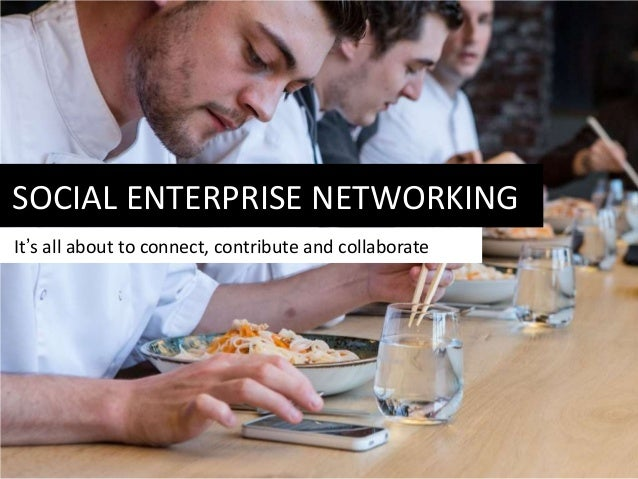SOCIAL ENTERPRISE NETWORKING It's all about to connect, contribute and collaborate