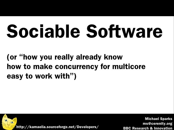 "Sociable Software (or ""how you really already know how to make concurrency for multicore easy to work with"")              ..."