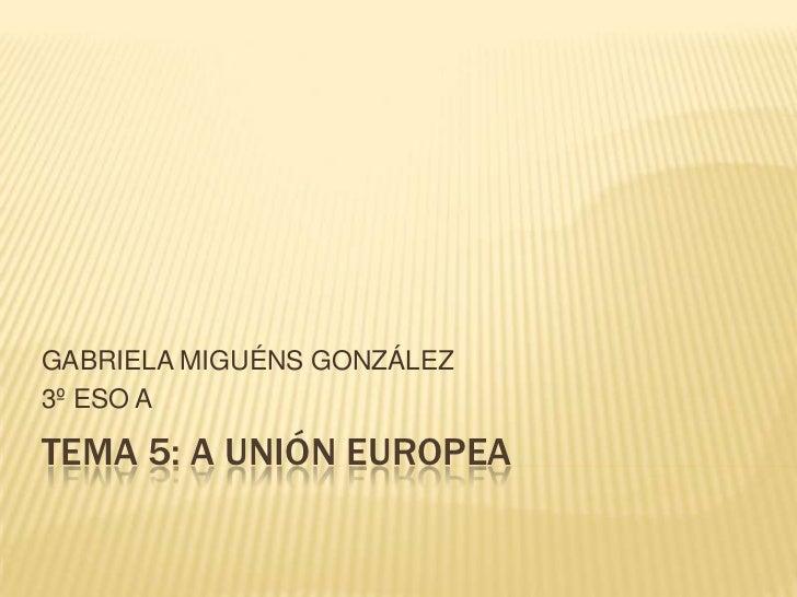 GABRIELA MIGUÉNS GONZÁLEZ3º ESO ATEMA 5: A UNIÓN EUROPEA
