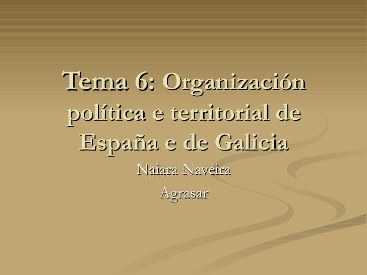 Tema 6:  Organización política e territorial de España e de Galicia Naiara Naveira Agrasar