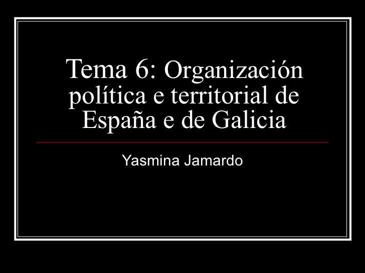 Tema 6:  Organización política e territorial de España e de Galicia Yasmina Jamardo