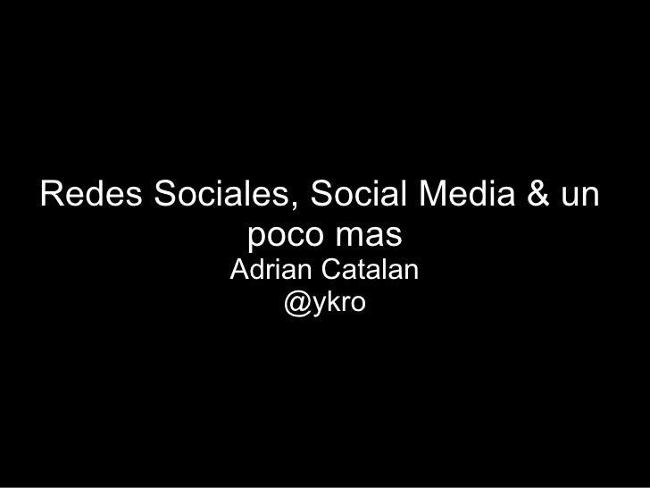 Redes Sociales, Social Media & un            poco mas            Adrian Catalan                @ykro