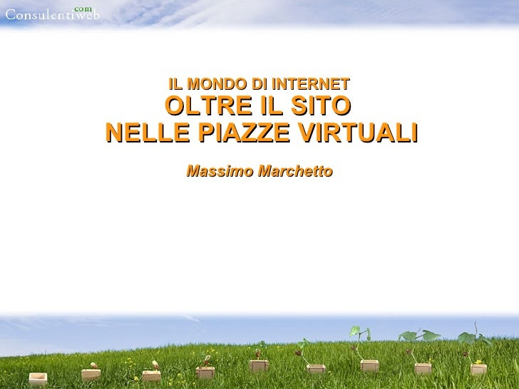 IL MONDO DI INTERNET  OLTRE IL SITO  NELLE PIAZZE VIRTUALI Massimo Marchetto